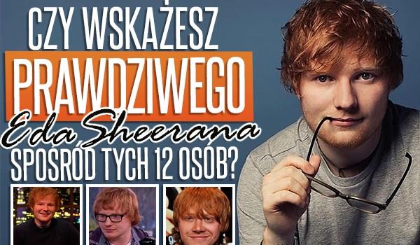 Czy wskażesz prawdziwego Eda Sheerana, spośród tych 12 osób?