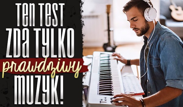 Ten test zda tylko prawdziwy muzyk!