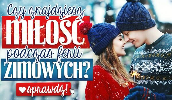 Czy znajdziesz miłość podczas ferii zimowych?