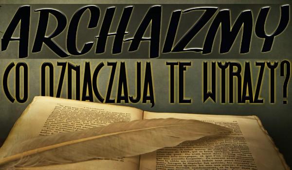 Archaizmy – Czy wiesz, co oznaczają?