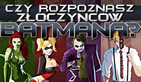 Czy rozpoznasz złoczyńców Batmana?
