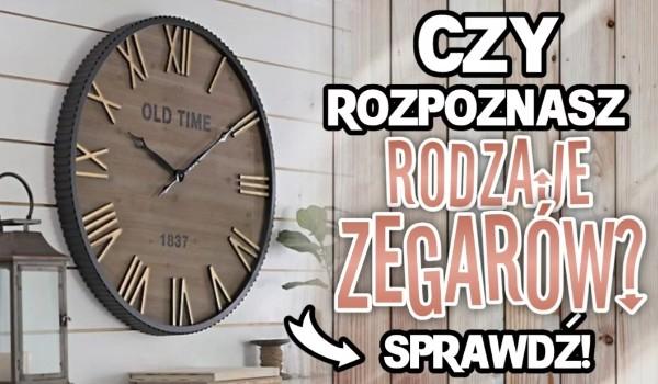 Czy rozpoznasz rodzaje zegarów? Sprawdź!