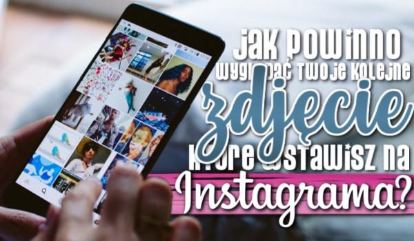 Jak powinno wyglądać kolejne zdjęcie, które wstawisz na swojego Instagrama?