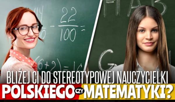 Bliżej Ci do stereotypowej nauczycielki od polskiego czy matematyki?