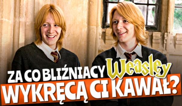 Za co bliźniacy Weasley wykręcą Ci kawał?