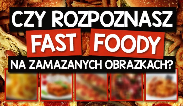 Czy rozpoznasz fast foody na zamazanych obrazkach?