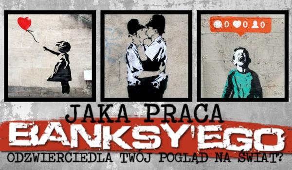 Jaka praca Banksy'ego odzwierciedla Twój pogląd na świat?