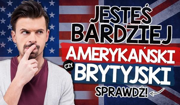Jesteś bardziej amerykański czy brytyjski?