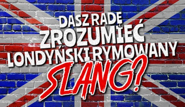Dasz radę zrozumieć rymowany londyński slang? #2