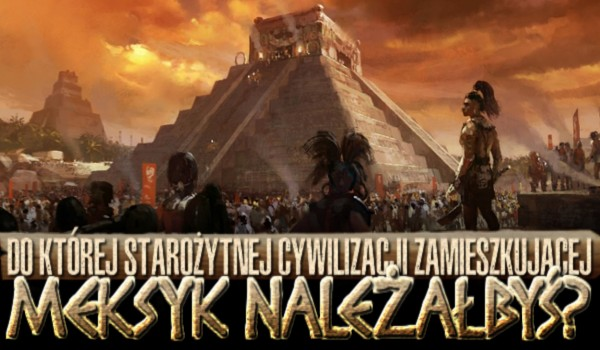 Majowie, Aztekowie, a może Omelkowie? Do której starożytnej cywilizacji zamieszkującej Meksyk byś należał?