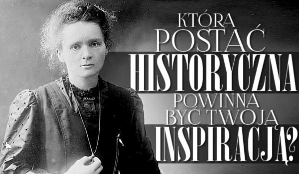 Która postać historyczna powinna być Twoją inspiracją?