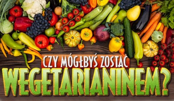 Czy mógłbyś zostać wegetarianinem?