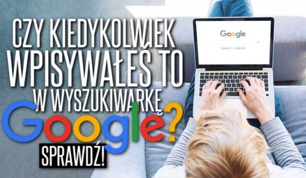 Czy kiedykolwiek wpisywałeś to w wyszukiwarkę Google?