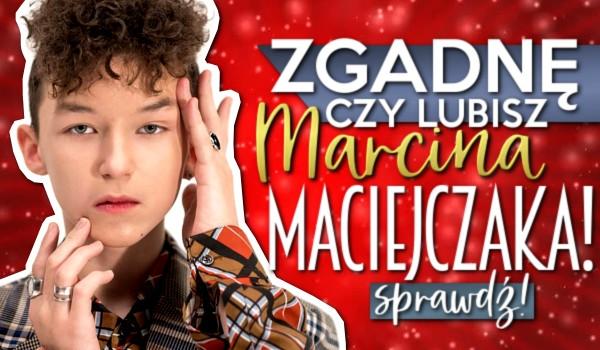 Zgadnę, czy lubisz Marcina Maciejczaka!