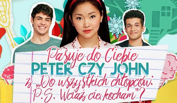 """Pasuje do Ciebie Peter czy John z """"Do wszystkich chłopców: P.S. Wciąż cię kocham""""?"""