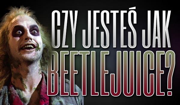 Czy jesteś jak Beetlejuice?