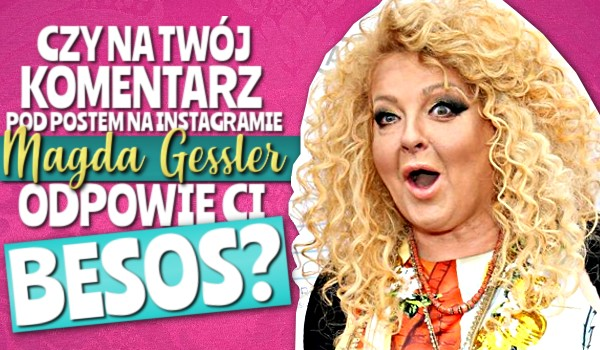 """Czy na Twój komentarz pod postem na Instagramie Magda Gessler odpowie Ci """"BESOS""""?"""