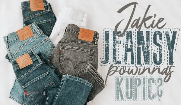 Jakie jeansy powinnaś kupić?