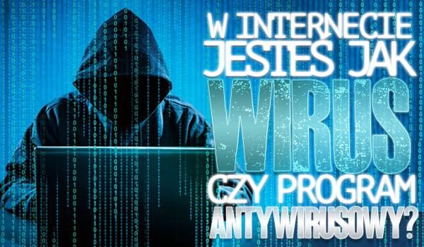 W internecie jesteś bardziej jak wirus czy program antywirusowy?