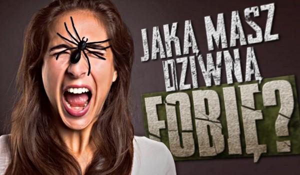 Jaką masz dziwną fobię?