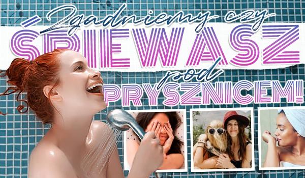 Zgadniemy, czy śpiewasz pod prysznicem!