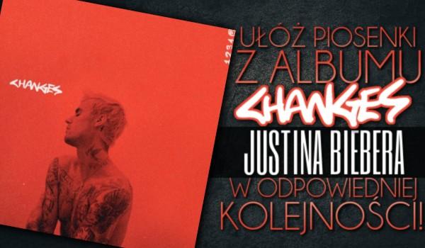 """Ułóż piosenki z albumu ,,Changes"""" Justina Biebera w odpowiedniej kolejności!"""