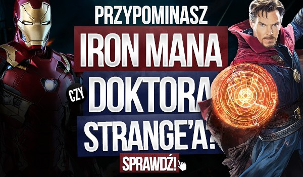 Przypominasz Iron Mana czy Doktora Strange'a?