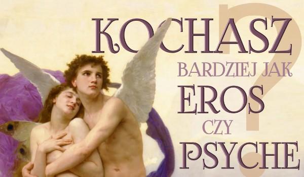 Kochasz bardziej jak Eros czy Psyche?