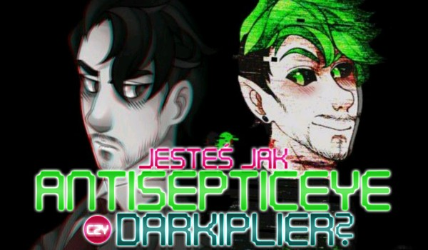 Jesteś niczym Antisepticeye czy Darkiplier?