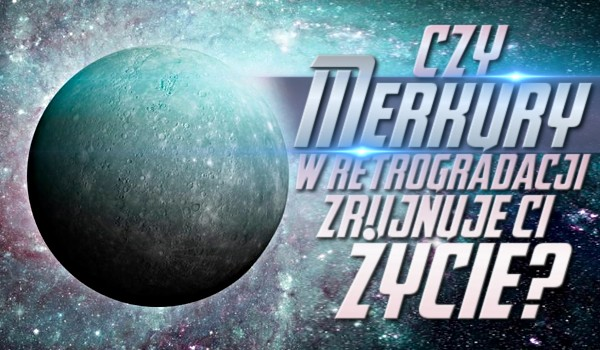 Czy Merkury w retrogradacji zrujnuje Ci życie?