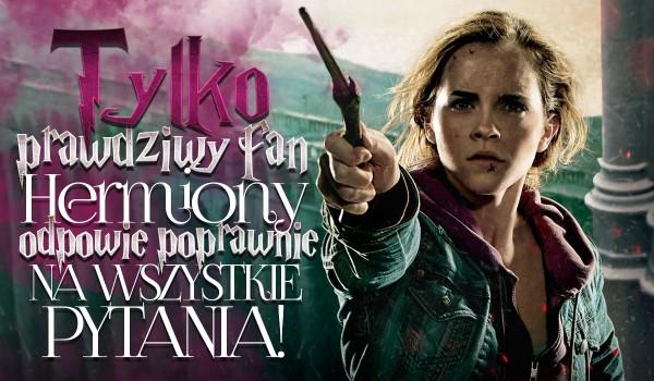 Tylko prawdziwy fan Hermiony odpowie poprawnie na wszystkie pytania!