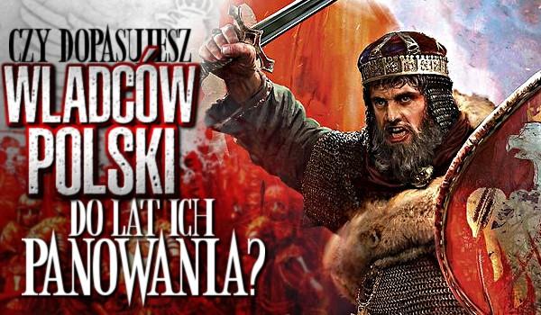 Czy dopasujesz władców Polski do lat ich panowania?