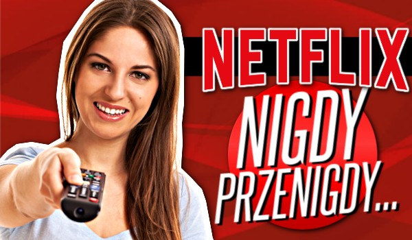 """""""Nigdy, przenigdy…"""" – Netflix!"""