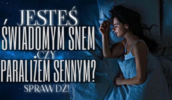 Jesteś świadomym snem czy paraliżem sennym?
