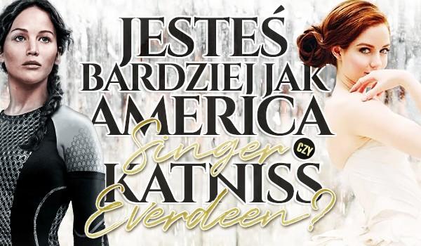 Jesteś bardziej jak America Singer czy Katniss Everdeen?