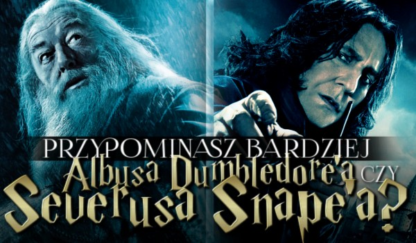 Przypominasz Albusa Dumbledore'a czy Severusa Snape'a?
