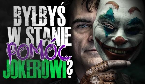 Byłbyś w stanie pomóc Jokerowi?