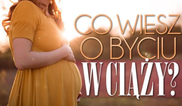 Co wiesz o byciu w ciąży?