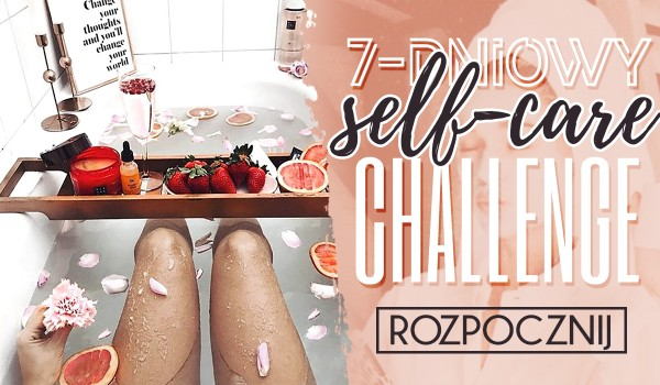"""7-dniowy """"self-care"""" challange!"""