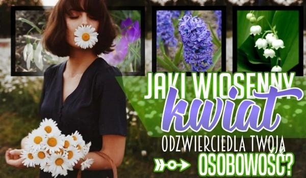 Jaki wiosenny kwiat odzwierciedla Twoją osobowość?
