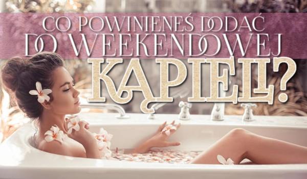Co powinieneś dodać do weekendowej kąpieli?