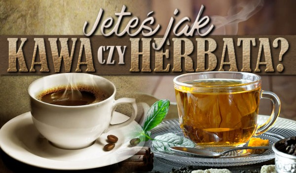 Jesteś jak kawa czy herbata?