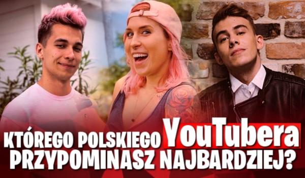 Którego polskiego YouTubera przypominasz najbardziej?