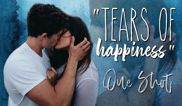 Tears of happiness – One Shot