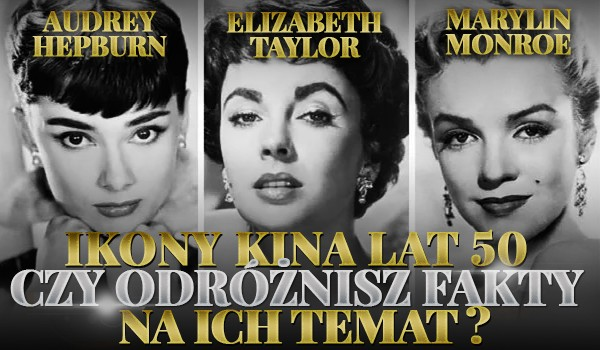 Ikony kina lat 50 — czy odróżnisz fakty na temat Audrey Hepburn, Elizabeth Taylor i Marylin Monroe?