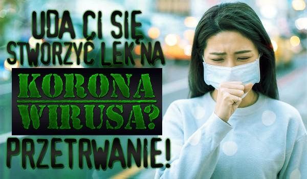 Czy uda Ci się stworzyć lek na koronawirusa? Przetrwanie!