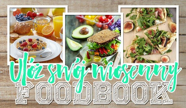 Ułóż swój wiosenny, sezonowy foodbook!