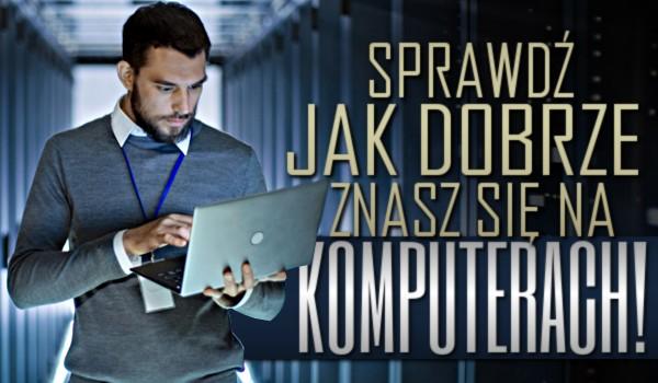 Jak dobrze znasz się na komputerach?