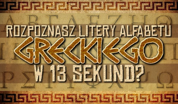 Rozpoznasz litery alfabetu greckiego w 13 sekund?