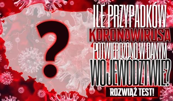Ile przypadków koronawirusa potwierdzono w danym województwie?